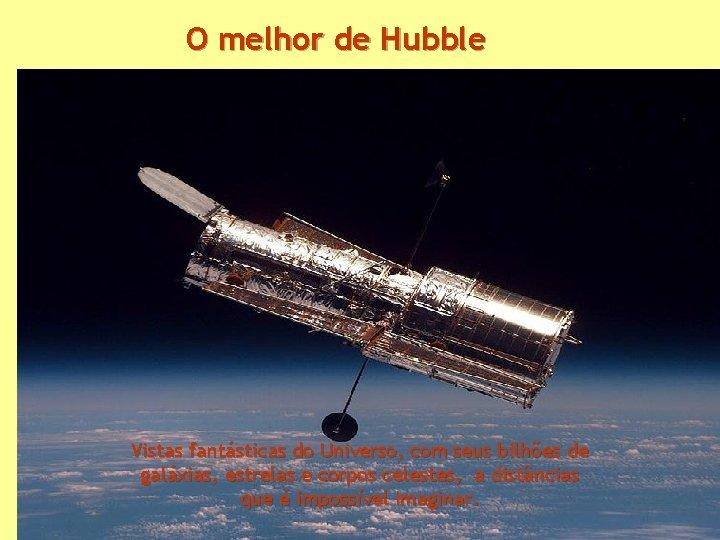 O melhor de Hubble Vistas fantásticas do Universo, com seus bilhões de galáxias, estrelas