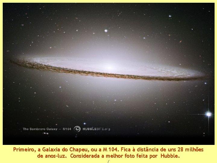 Primeiro, a Galaxia do Chapeu, ou a M 104. Fica à distância de uns