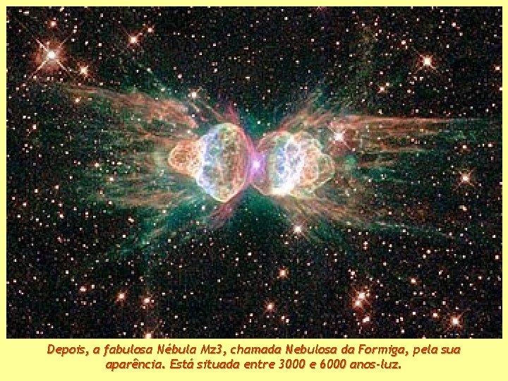 Depois, a fabulosa Nébula Mz 3, chamada Nebulosa da Formiga, pela sua aparência. Está