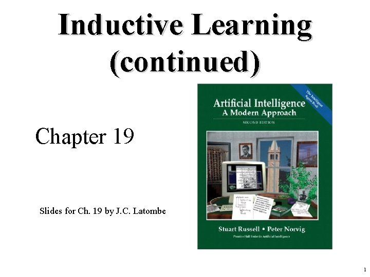 Inductive Learning (continued) Chapter 19 Slides for Ch. 19 by J. C. Latombe 1