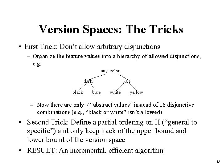 Version Spaces: The Tricks • First Trick: Don't allow arbitrary disjunctions – Organize the