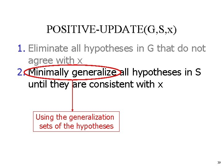 POSITIVE-UPDATE(G, S, x) 1. Eliminate all hypotheses in G that do not agree with
