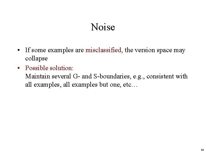 Noise • If some examples are misclassified, the version space may collapse • Possible