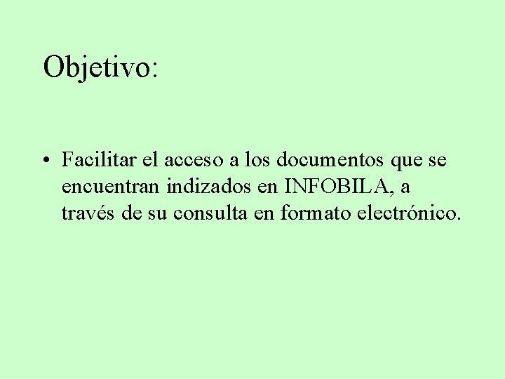 Objetivo: • Facilitar el acceso a los documentos que se encuentran indizados en INFOBILA,