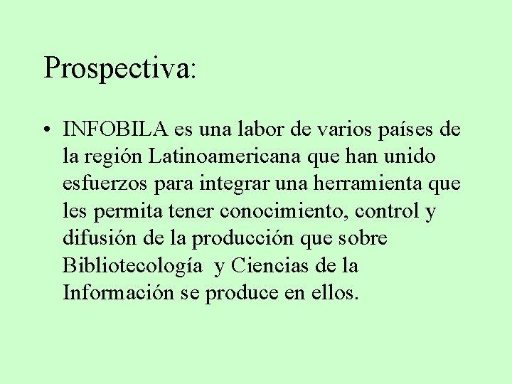 Prospectiva: • INFOBILA es una labor de varios países de la región Latinoamericana que