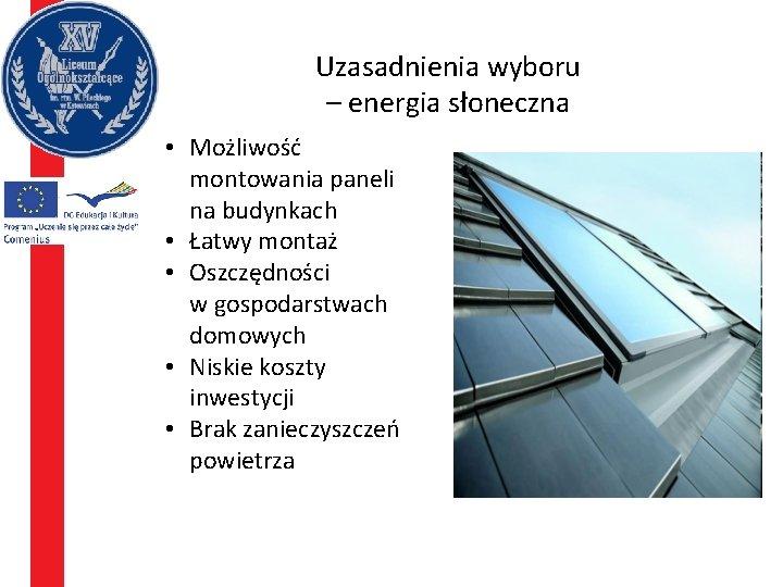 Uzasadnienia wyboru – energia słoneczna • Możliwość montowania paneli na budynkach • Łatwy montaż