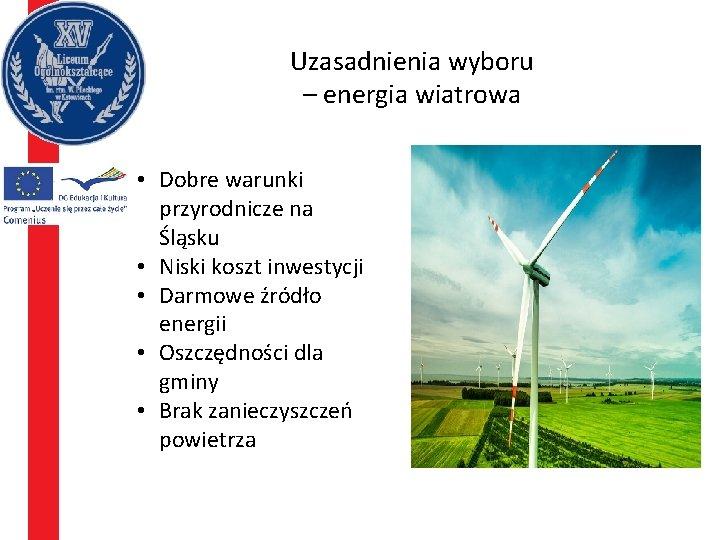 Uzasadnienia wyboru – energia wiatrowa • Dobre warunki przyrodnicze na Śląsku • Niski koszt
