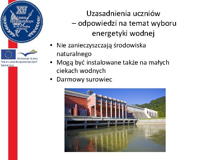 Uzasadnienia uczniów – odpowiedzi na temat wyboru energetyki wodnej • Nie zanieczyszczają środowiska naturalnego