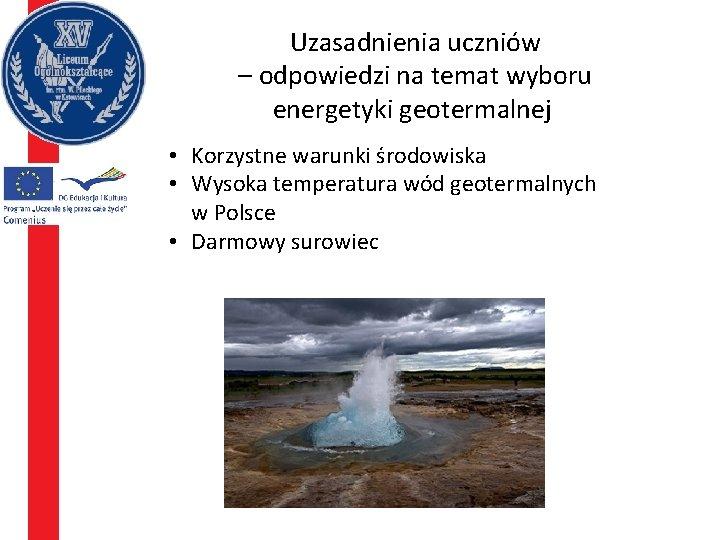 Uzasadnienia uczniów – odpowiedzi na temat wyboru energetyki geotermalnej • Korzystne warunki środowiska •