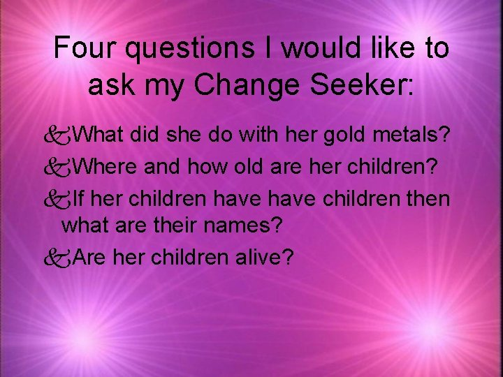 Four questions I would like to ask my Change Seeker: k. What did she