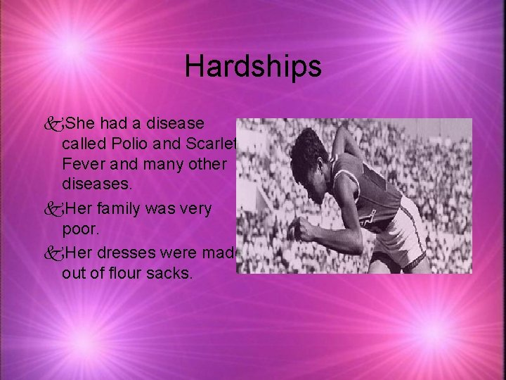 Hardships k. She had a disease called Polio and Scarlet Fever and many other