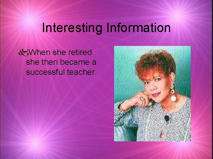Interesting Information k. When she retired she then became a successful teacher.