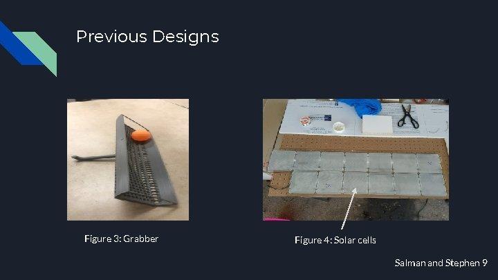 Previous Designs Figure 3: Grabber Figure 4: Solar cells Salman and Stephen 9