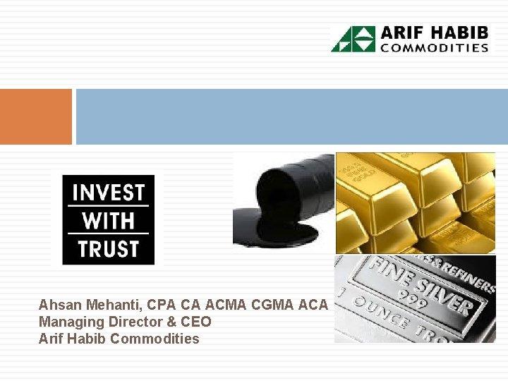 Ahsan Mehanti, CPA CA ACMA CGMA ACA Managing Director & CEO Arif Habib Commodities