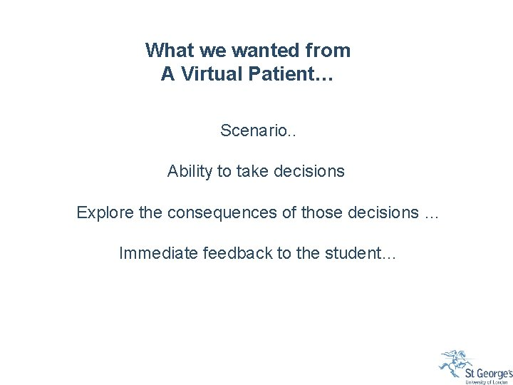 What we wanted from A Virtual Patient… Scenario. . Ability to take decisions Explore