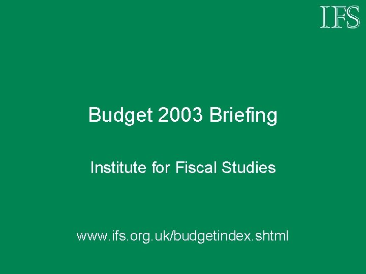 Budget 2003 Briefing Institute for Fiscal Studies www. ifs. org. uk/budgetindex. shtml