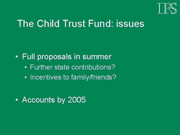 The Child Trust Fund: issues • Full proposals in summer • Further state contributions?