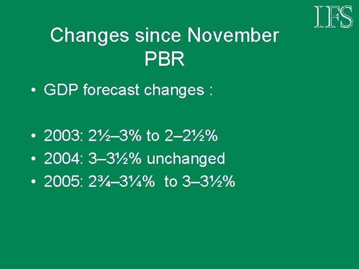 Changes since November PBR • GDP forecast changes : • 2003: 2½– 3% to