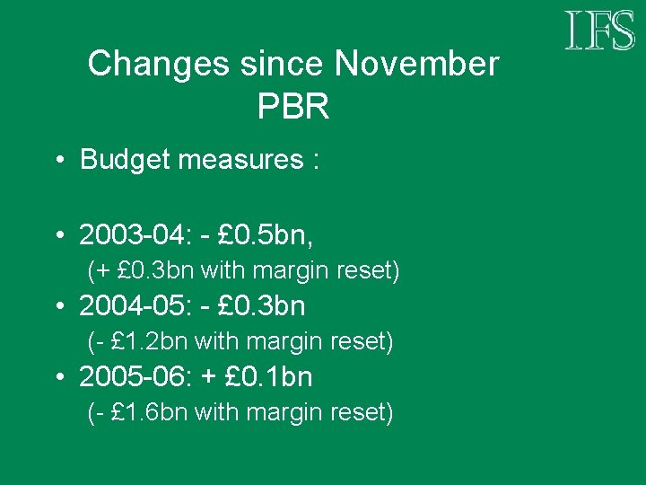 Changes since November PBR • Budget measures : • 2003 -04: - £ 0.