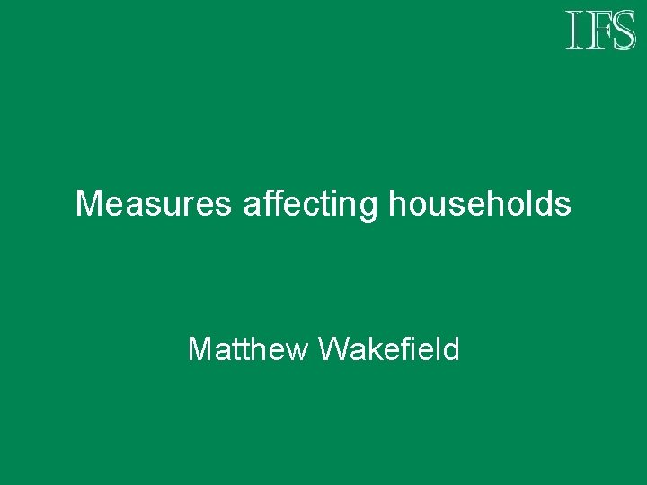 Measures affecting households Matthew Wakefield