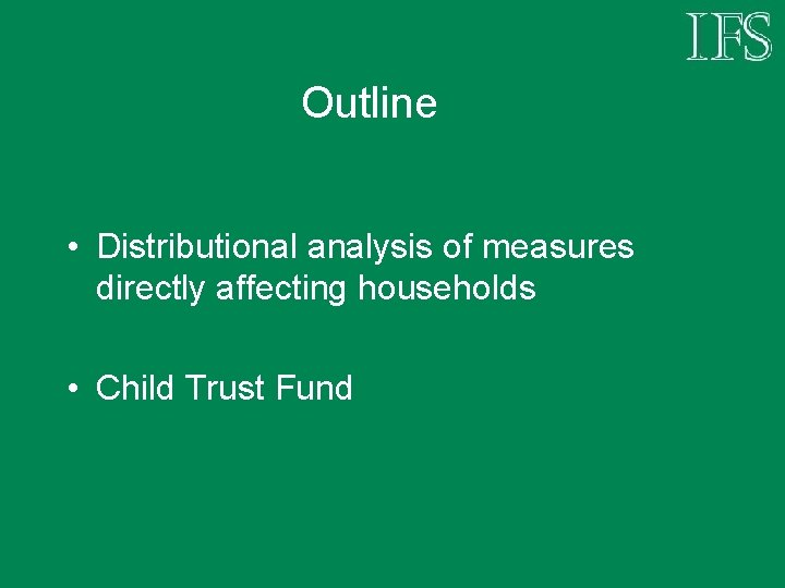 Outline • Distributional analysis of measures directly affecting households • Child Trust Fund