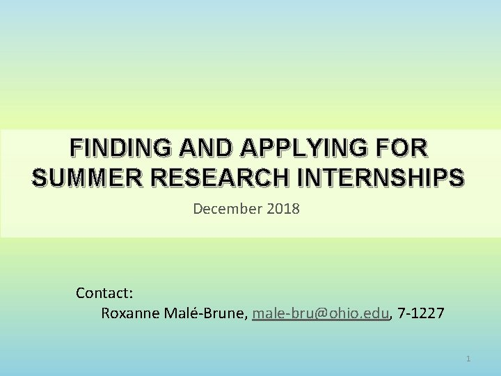FINDING AND APPLYING FOR SUMMER RESEARCH INTERNSHIPS December 2018 Contact: Roxanne Malé-Brune, male-bru@ohio. edu,