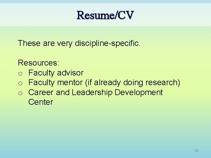 Resume/CV These are very discipline-specific. Resources: o Faculty advisor o Faculty mentor (if already