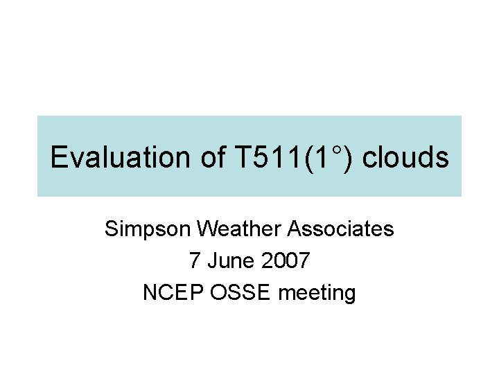 Evaluation of T 511(1°) clouds Simpson Weather Associates 7 June 2007 NCEP OSSE meeting