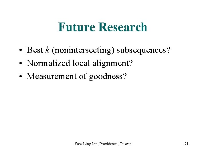 Future Research • Best k (nonintersecting) subsequences? • Normalized local alignment? • Measurement of