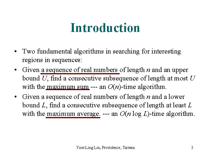 Introduction • Two fundamental algorithms in searching for interesting regions in sequences: • Given