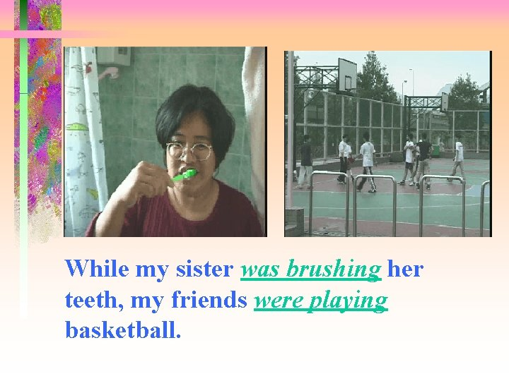 While my sister was brushing her teeth, my friends were playing basketball.