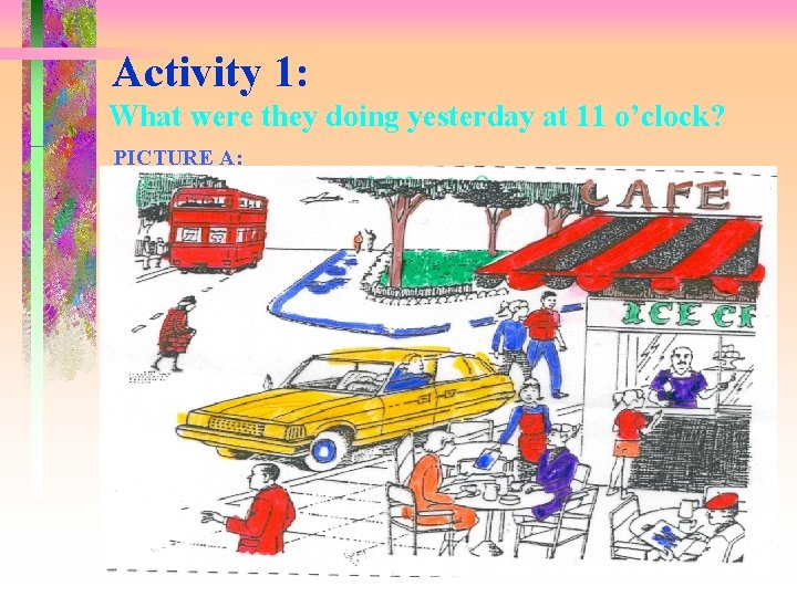 Activity 1: What were they doing yesterday at 11 o'clock? PICTURE A: