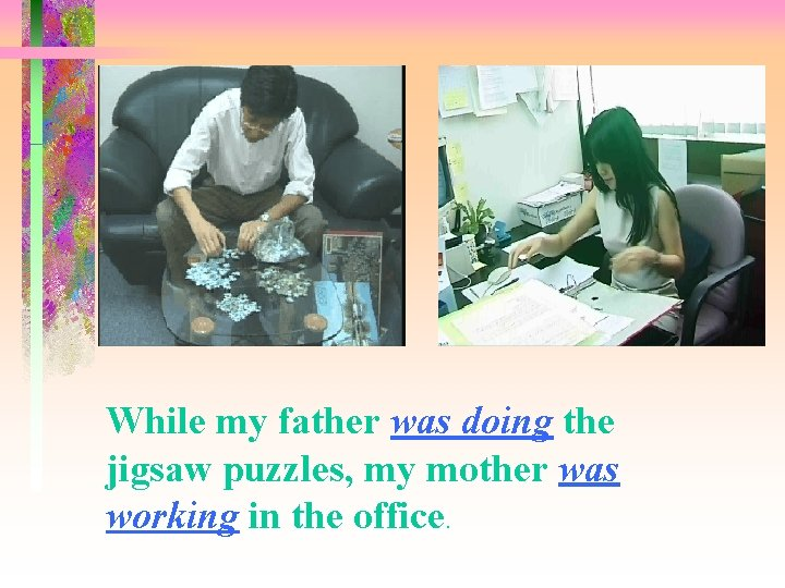 While my father was doing the jigsaw puzzles, my mother was working in the