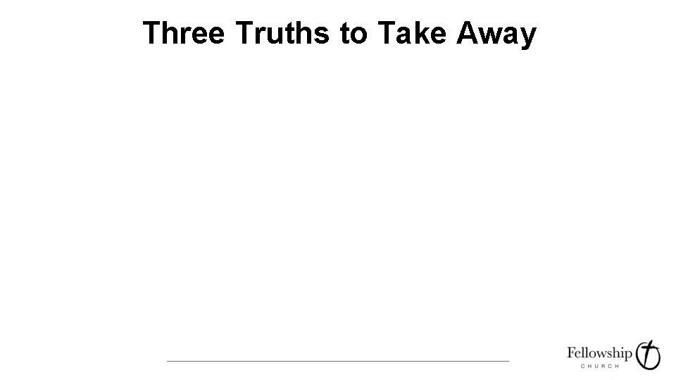 Three Truths to Take Away