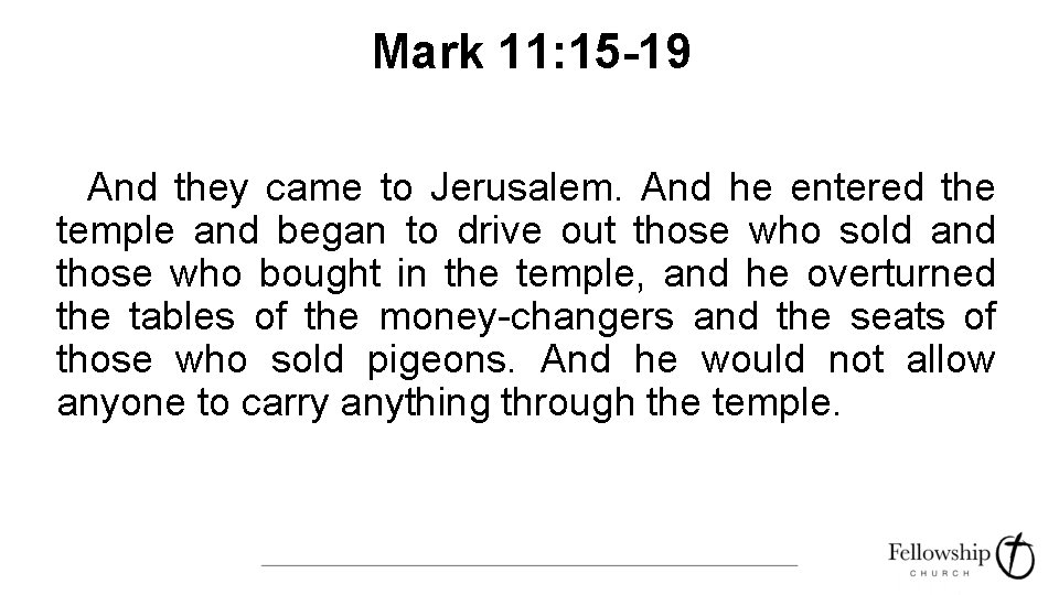 Mark 11: 15 -19 And they came to Jerusalem. And he entered the temple