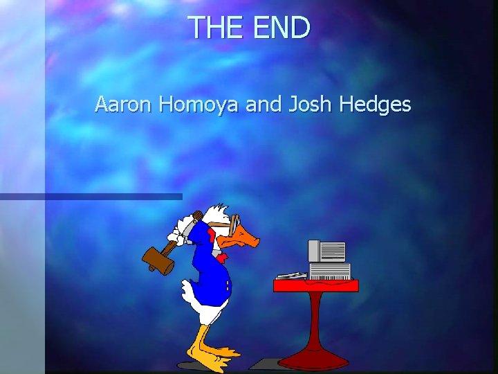 THE END Aaron Homoya and Josh Hedges