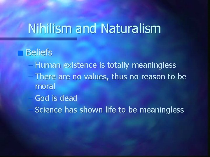 Nihilism and Naturalism n Beliefs – Human existence is totally meaningless – There are