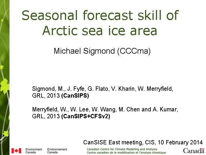 Seasonal forecast skill of Arctic sea ice area Michael Sigmond (CCCma) Sigmond, M. ,