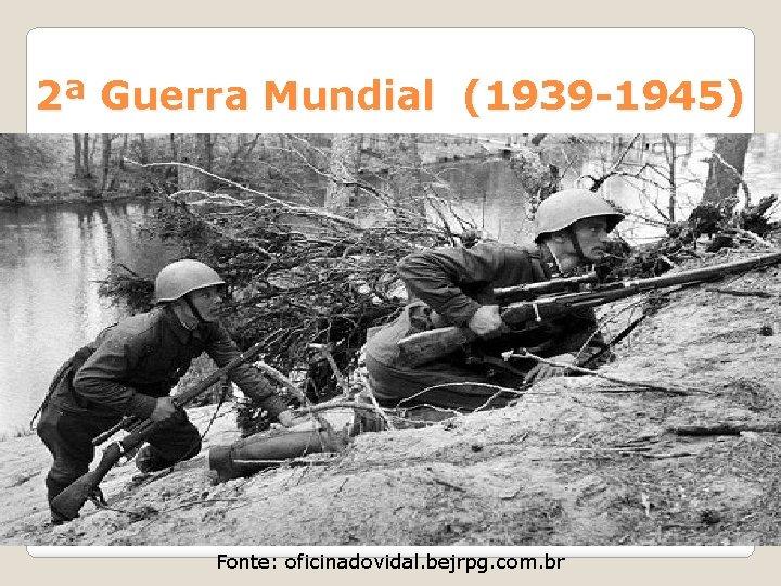 2ª Guerra Mundial (1939 -1945) Fonte: oficinadovidal. bejrpg. com. br