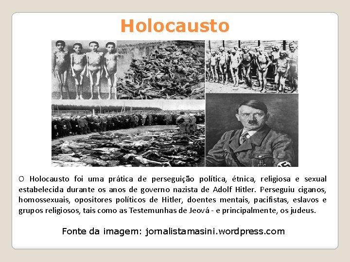 Holocausto O Holocausto foi uma prática de perseguição política, étnica, religiosa e sexual estabelecida