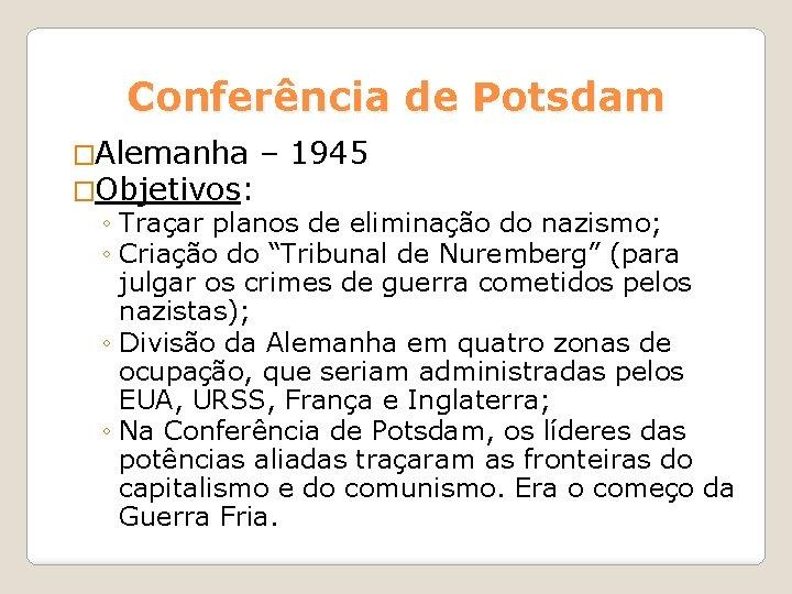 Conferência de Potsdam �Alemanha – 1945 �Objetivos: ◦ Traçar planos de eliminação do nazismo;