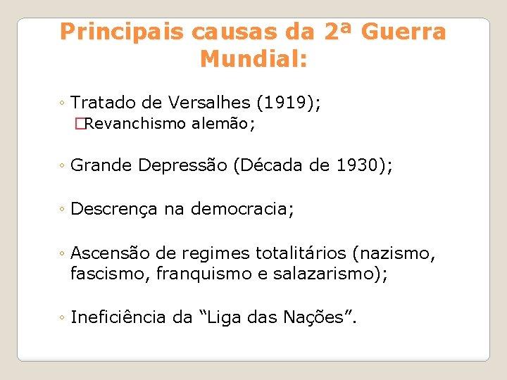 Principais causas da 2ª Guerra Mundial: ◦ Tratado de Versalhes (1919); �Revanchismo alemão; ◦