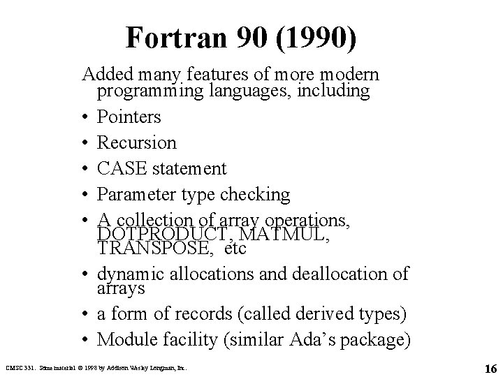 Fortran 90 (1990) Added many features of more modern programming languages, including • Pointers