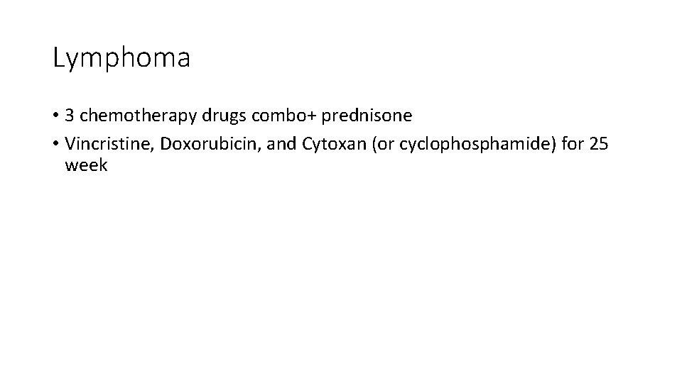 Lymphoma • 3 chemotherapy drugs combo+ prednisone • Vincristine, Doxorubicin, and Cytoxan (or cyclophosphamide)