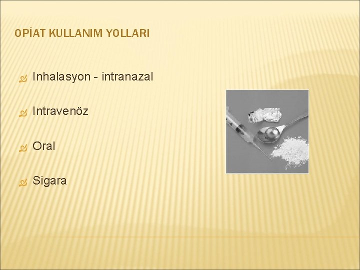 OPİAT KULLANIM YOLLARI Inhalasyon - intranazal Intravenöz Oral Sigara