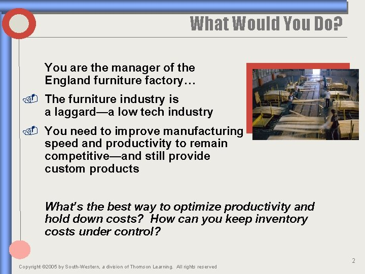 What Would You Do? You are the manager of the England furniture factory… .