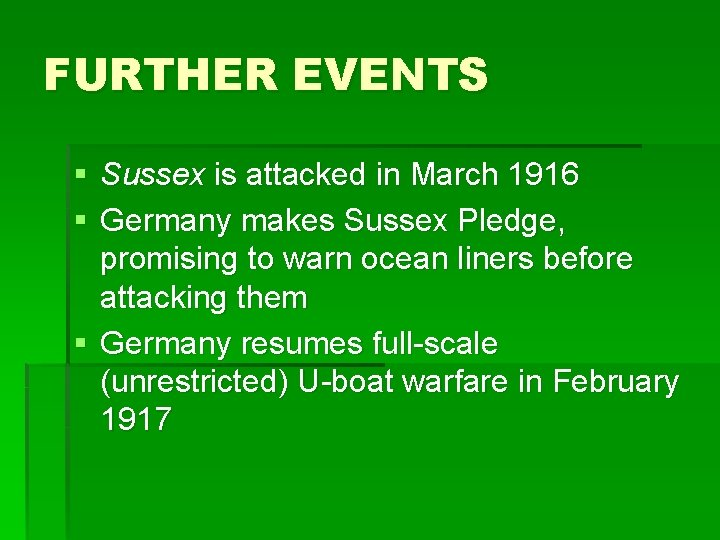 FURTHER EVENTS § Sussex is attacked in March 1916 § Germany makes Sussex Pledge,