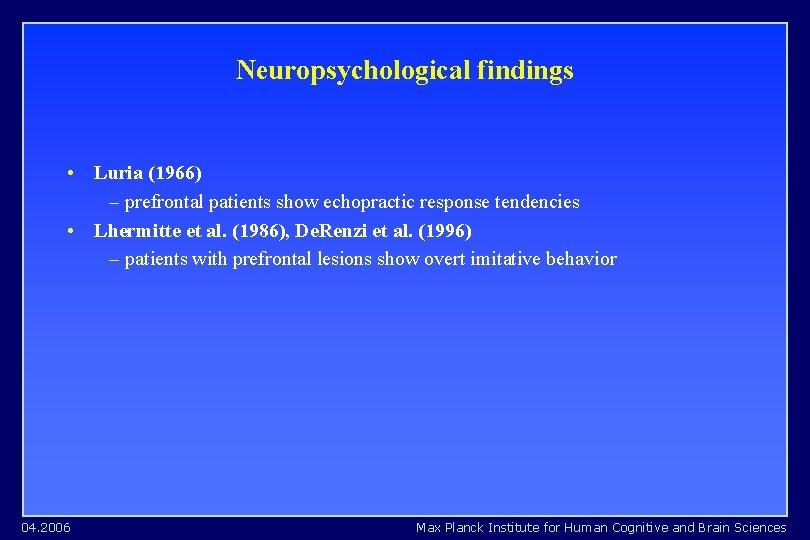 Neuropsychological findings • Luria (1966) – prefrontal patients show echopractic response tendencies • Lhermitte