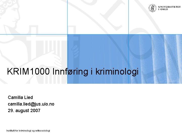 KRIM 1000 Innføring i kriminologi Camilla Lied camilla. lied@jus. uio. no 29. august 2007