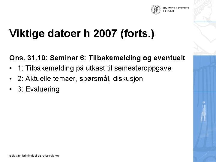 Viktige datoer h 2007 (forts. ) Ons. 31. 10: Seminar 6: Tilbakemelding og eventuelt